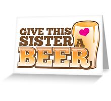 GIVE THIS SISTER a BEER! with pint glass beers! Greeting Card