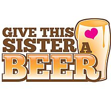 GIVE THIS SISTER a BEER! with pint glass beers! Photographic Print