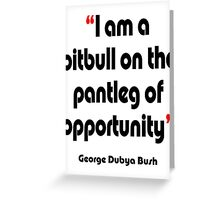 'Pitbull on the pantleg of opportunity?' - from the surreal George Dubya Bush series Greeting Card