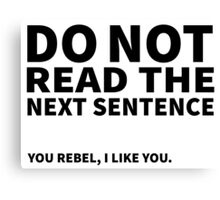 Do not read the next sentence! You rebel, I like you. Canvas Print