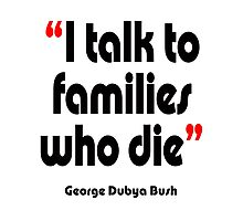 'I talk to families who die' - from the surreal George Dubya Bush series Photographic Print