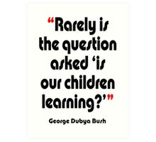 '...Is our children learning?' - from the surreal George Dubya Bush series Art Print