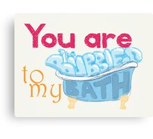 You Are The Bubbles To My Bath Canvas Print