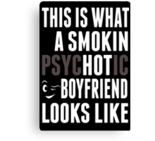 This Is What A Smokin Psychotic Boy Friend Looks Like - TShirts & Hoodies Canvas Print