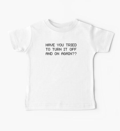 Have you tried to turn it off and on again? Baby Tee