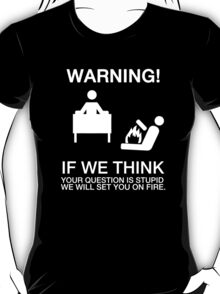 Warning - if we (helpdesk) think your question is stupid, we will set you on fire T-Shirt