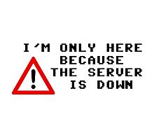 I'm Only Here Because the Server is Down Photographic Print