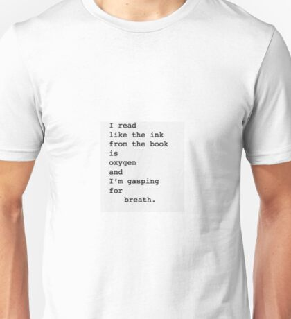 """""""I read like the ink from the book is oxygen and I'm gasping for breath"""" Unisex T-Shirt"""