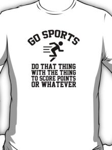 Go sports - do that thing, with the thing, to score points or whatever T-Shirt
