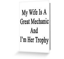 My Wife Is A Great Mechanic And I'm Her Trophy  Greeting Card