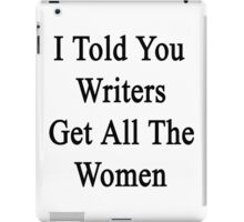 I Told You Writers Get All The Women  iPad Case/Skin