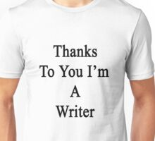 Thanks To You I'm A Writer  Unisex T-Shirt