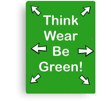 Think, wear, be Green!  Canvas Print