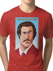 I want to be on you - Ron Burgundy Tri-blend T-Shirt