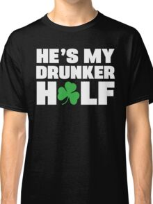He's My Drunker Half- She's My Drunker Half St Patrick's Day Couples Designs Classic T-Shirt
