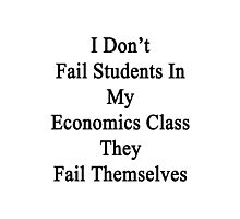 I Don't Fail Students In My Economics Class They Fail Themselves  Photographic Print