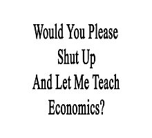 Would You Please Shut Up And Let Me Teach Economics?  Photographic Print