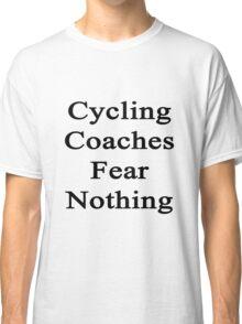 Cycling Coaches Fear Nothing  Classic T-Shirt