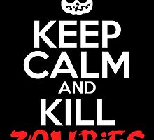 Keep Calm And Kill Zombies by birthdaytees