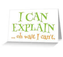 I can EXPLAIN! ... oh Wait I can't Greeting Card