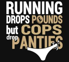 Running Drops Pounds But Cops Drop Panties - TShirts & Hoodies by Awesome Arts