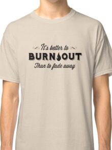 It's Better To Burn Out Than To Fade Away Classic T-Shirt