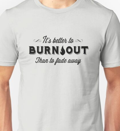 It's Better To Burn Out Than To Fade Away Unisex T-Shirt