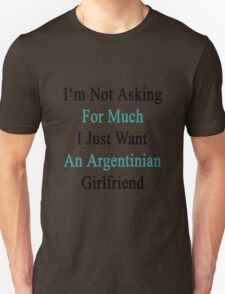 I'm Not Asking For Much I Just Want An Argentinian Girlfriend  Unisex T-Shirt