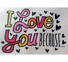 I love you because... Photographic Print