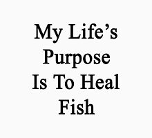 My Life's Purpose Is To Heal Fish  Unisex T-Shirt
