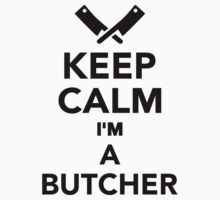 Keep calm I'm a Butcher by Designzz
