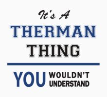 It's a THERMAN thing, you wouldn't understand !! by thinging