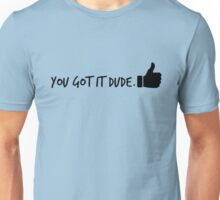 You Got It Dude Unisex T-Shirt