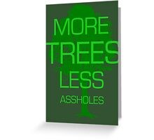 MORE TREES LESS ASSHOLES. Greeting Card