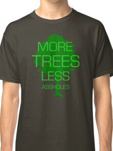 MORE TREES LESS ASSHOLES Classic T-Shirt