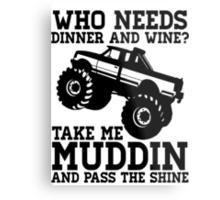Who Needs Dinner And Wine? Take Me Muddin And Pass The Shine Metal Print