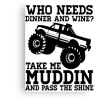 Who Needs Dinner And Wine? Take Me Muddin And Pass The Shine Canvas Print