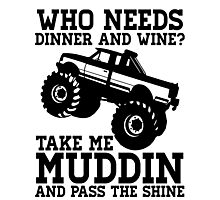 Who Needs Dinner And Wine? Take Me Muddin And Pass The Shine Photographic Print