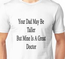 Your Dad May Be Taller But Mine Is A Great Doctor  Unisex T-Shirt