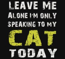 Leave me alone I'm only speaking to my cat today - T-shirts & Hoodies by prashamarts