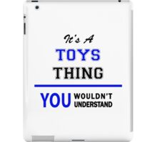 It's a TOYS thing, you wouldn't understand !! iPad Case/Skin