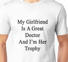 My Girlfriend Is A Great Doctor And I'm Her Trophy  Unisex T-Shirt