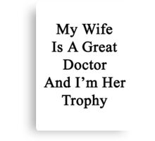 My Wife Is A Great Doctor And I'm Her Trophy  Canvas Print