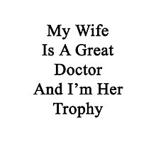 My Wife Is A Great Doctor And I'm Her Trophy  Photographic Print