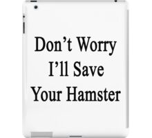 Don't Worry I'll Save Your Hamster  iPad Case/Skin