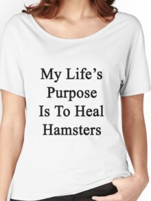 My Life's Purpose Is To Heal Hamsters  Women's Relaxed Fit T-Shirt