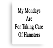 My Mondays Are For Taking Care Of Hamsters  Canvas Print