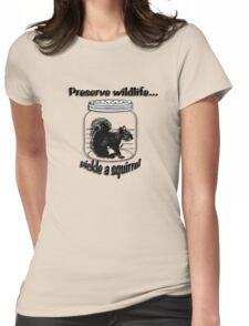 Preserve wildlife... pickle a squirrel Womens Fitted T-Shirt