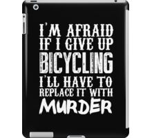 I'm Afraid If I Give Up Bicycling I'll Have To Replace It With Murder - TShirts & Hoodies iPad Case/Skin