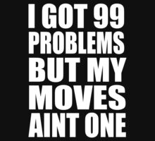 I Got 99 Problems But My Moves Aint One by joeday